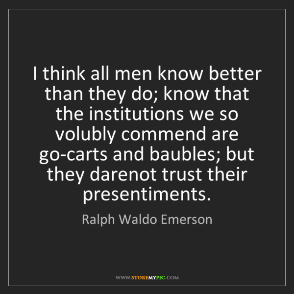 Ralph Waldo Emerson: I think all men know better than they do; know that the...