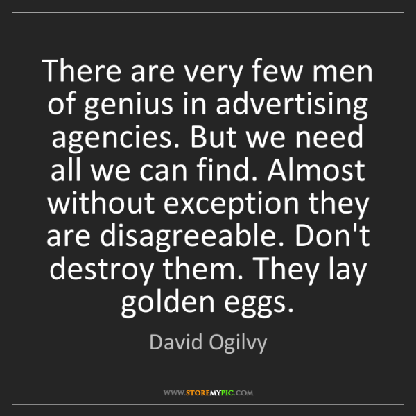 David Ogilvy: There are very few men of genius in advertising agencies....