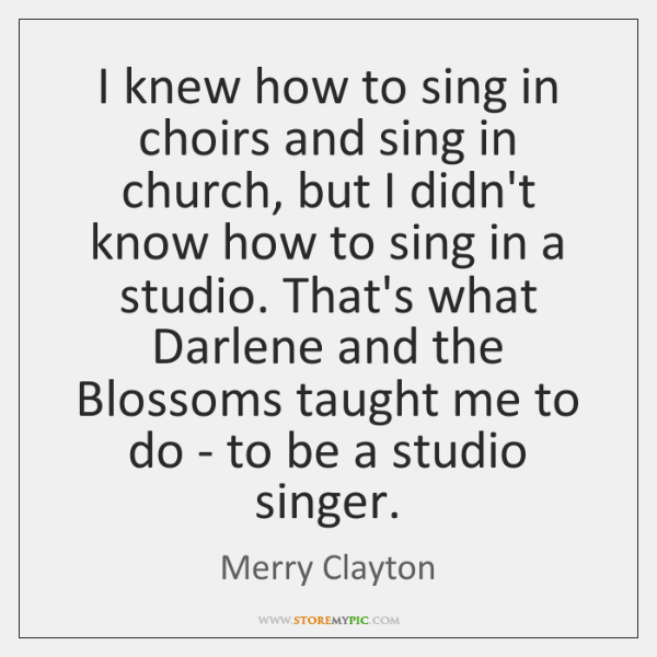 I knew how to sing in choirs and sing in church, but ...
