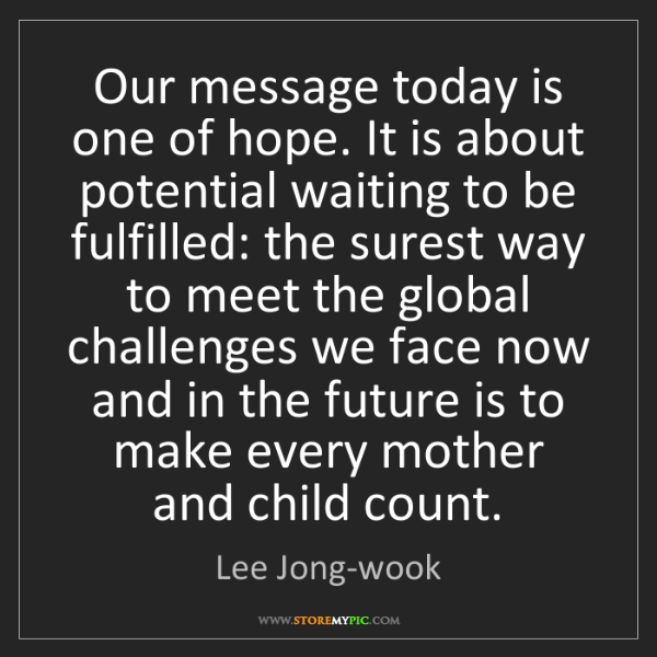 Lee Jong-wook: Our message today is one of hope. It is about potential...