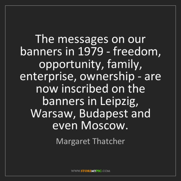 Margaret Thatcher: The messages on our banners in 1979 - freedom, opportunity,...