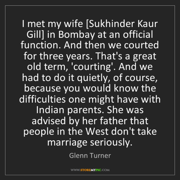 Glenn Turner: I met my wife [Sukhinder Kaur Gill] in Bombay at an official...