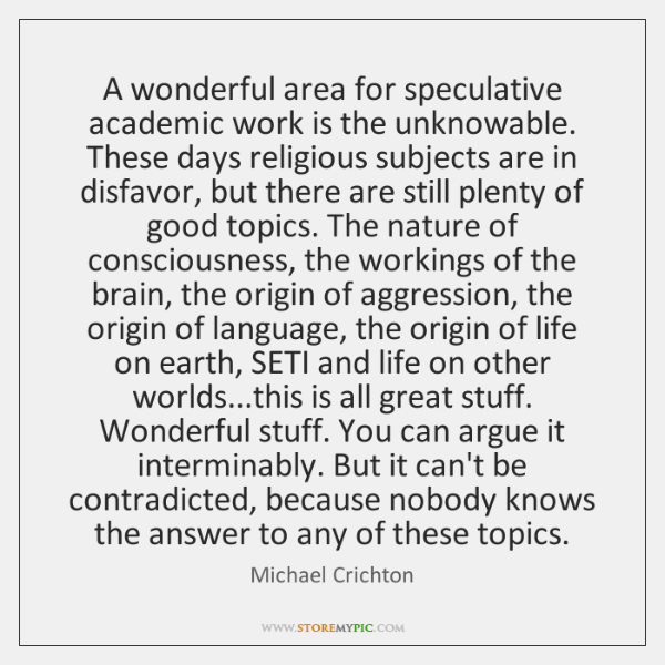 A wonderful area for speculative academic work is the unknowable. These days ...