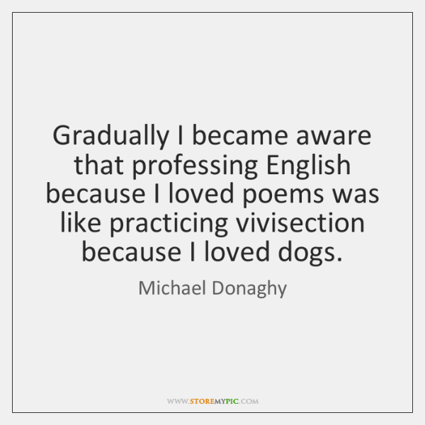 Gradually I became aware that professing English because I loved poems was ...