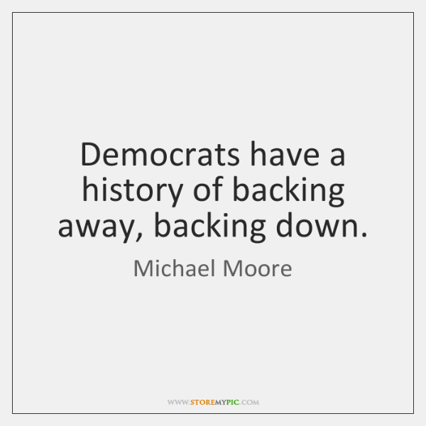 Democrats have a history of backing away, backing down.