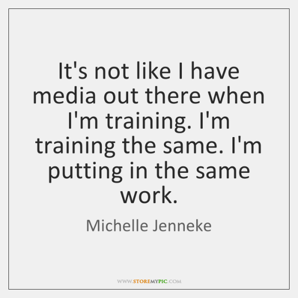 It's not like I have media out there when I'm training. I'm ...