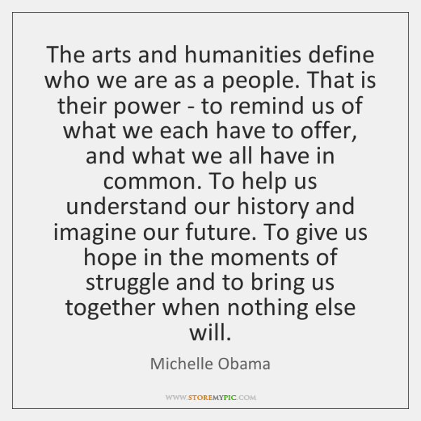The arts and humanities define who we are as a people. That ...