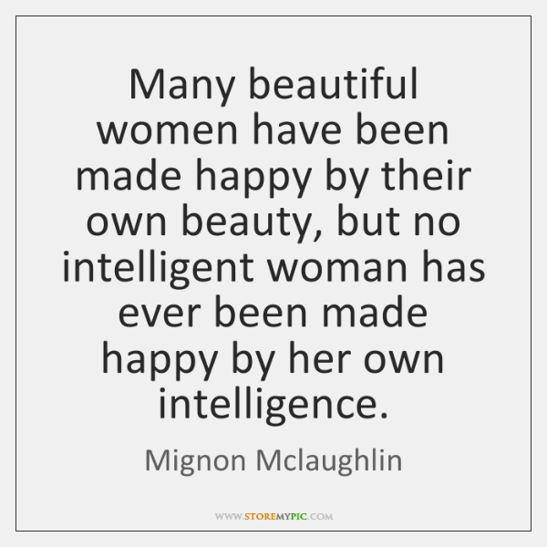 Many Beautiful Women Have Been Made Happy By Their Own Beauty But