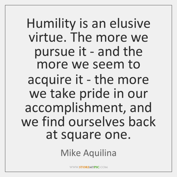 Humility is an elusive virtue. The more we pursue it - and ...
