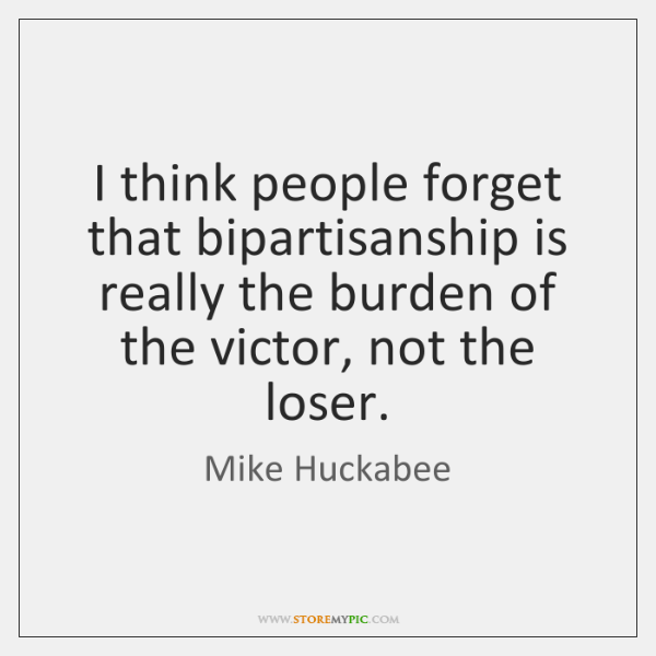 I think people forget that bipartisanship is really the burden of the ...