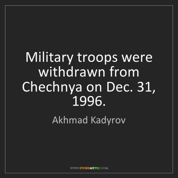 Akhmad Kadyrov: Military troops were withdrawn from Chechnya on Dec....