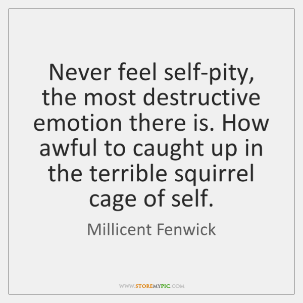 Never feel self-pity, the most destructive emotion there is. How awful to ...