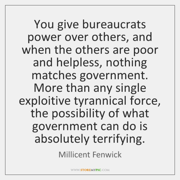 You give bureaucrats power over others, and when the others are poor ...