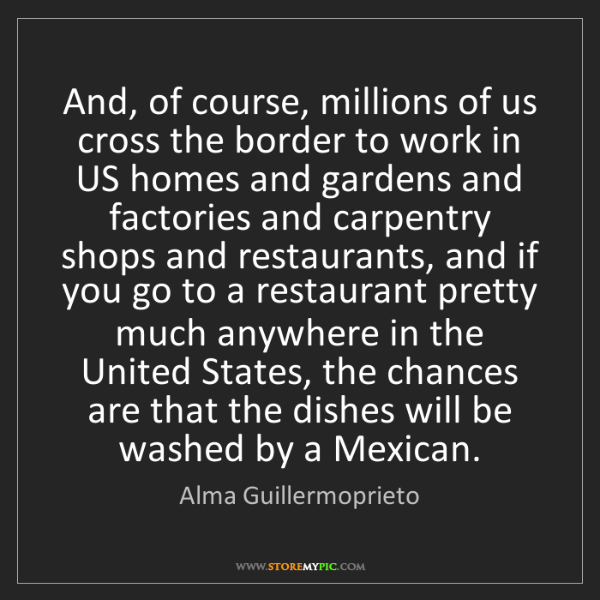 Alma Guillermoprieto: And, of course, millions of us cross the border to work...