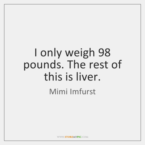 I only weigh 98 pounds. The rest of this is liver.