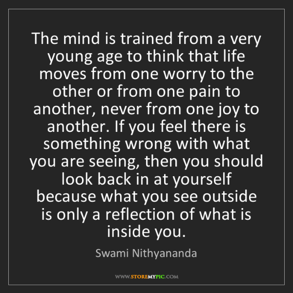 Swami Nithyananda: The mind is trained from a very young age to think that...