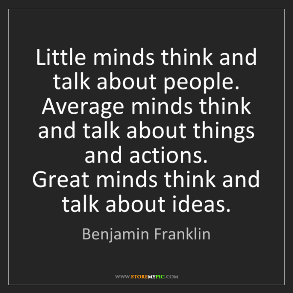 Benjamin Franklin: Little minds think and talk about people.   Average minds...