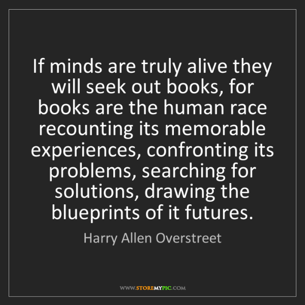 Harry Allen Overstreet: If minds are truly alive they will seek out books, for...