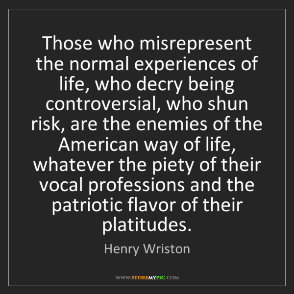 Henry Wriston: Those who misrepresent the normal experiences of life,...