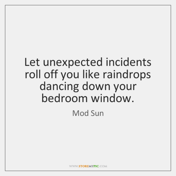 Let unexpected incidents roll off you like raindrops dancing down your bedroom ...