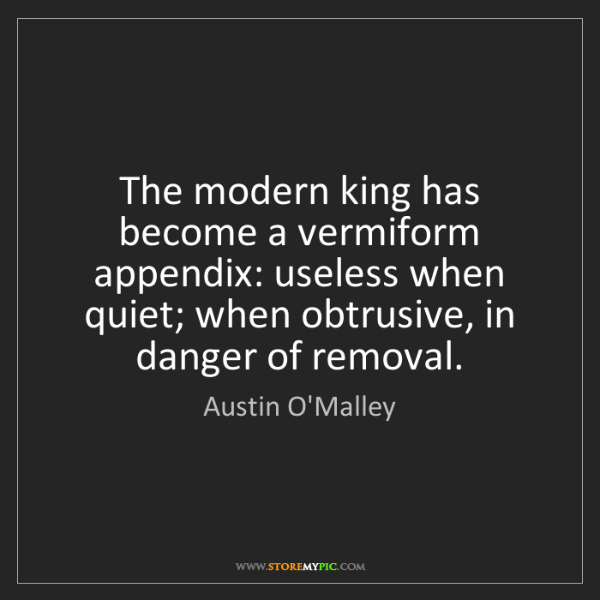 Austin O'Malley: The modern king has become a vermiform appendix: useless...