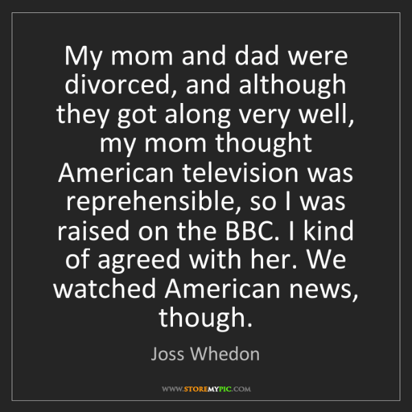 Joss Whedon: My mom and dad were divorced, and although they got along...