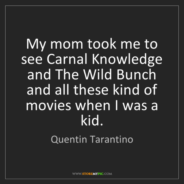 Quentin Tarantino: My mom took me to see Carnal Knowledge and The Wild Bunch...