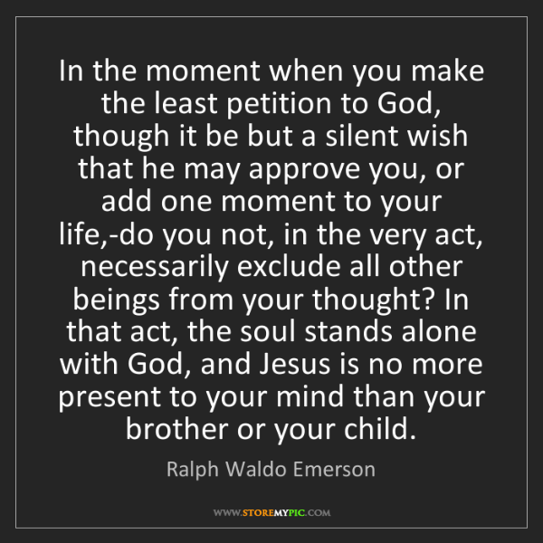 Ralph Waldo Emerson: In the moment when you make the least petition to God,...