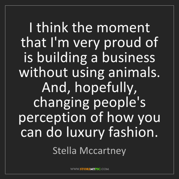 Stella Mccartney: I think the moment that I'm very proud of is building...
