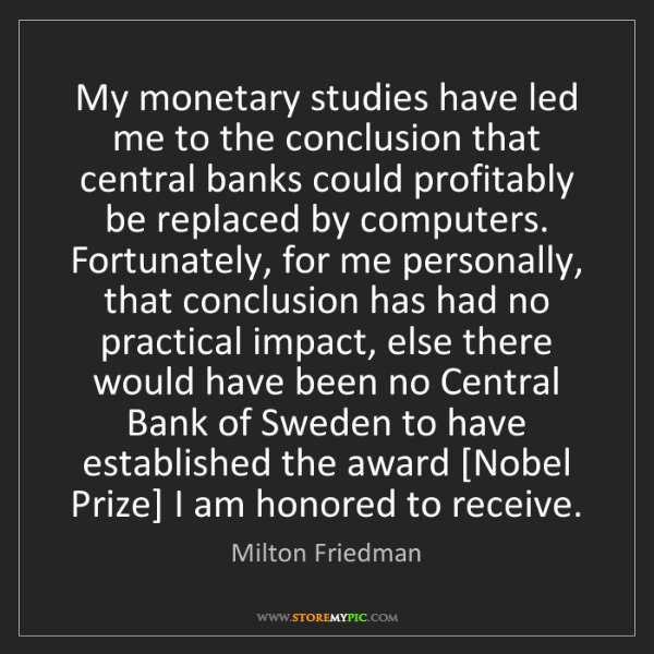 Milton Friedman: My monetary studies have led me to the conclusion that...