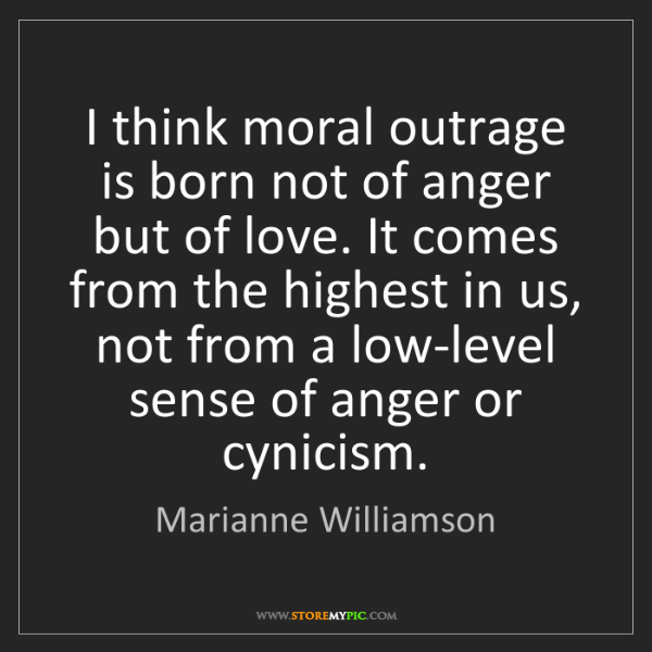 Marianne Williamson: I think moral outrage is born not of anger but of love....