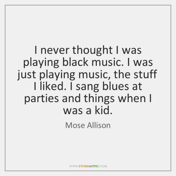 I never thought I was playing black music. I was just playing ...