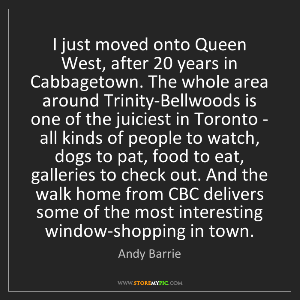 Andy Barrie: I just moved onto Queen West, after 20 years in Cabbagetown....