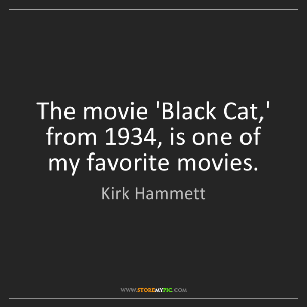 Kirk Hammett: The movie 'Black Cat,' from 1934, is one of my favorite...