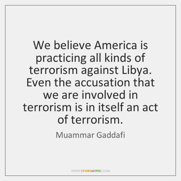 We believe America is practicing all kinds of terrorism against Libya. Even ...