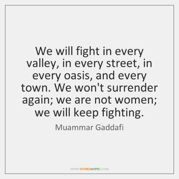 We will fight in every valley, in every street, in every oasis, ...