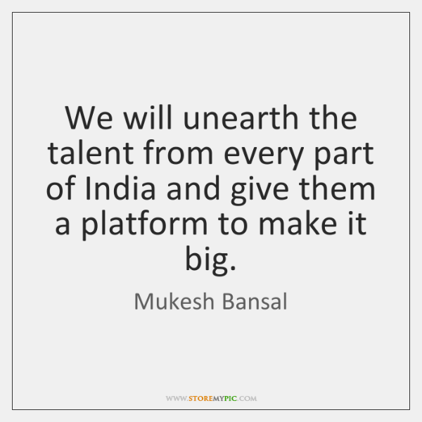 We will unearth the talent from every part of India and give ...
