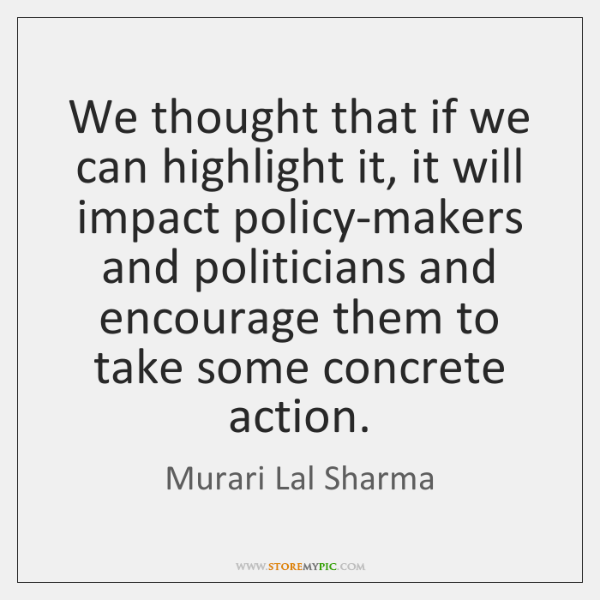 We thought that if we can highlight it, it will impact policy-makers ...