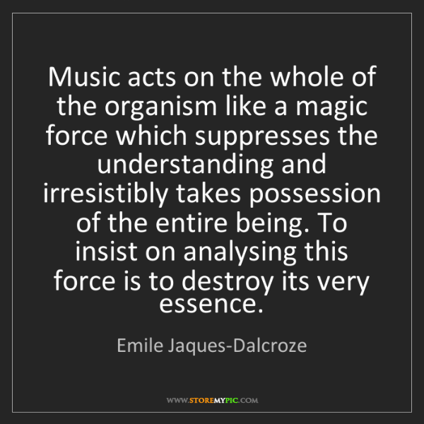 Emile Jaques-Dalcroze: Music acts on the whole of the organism like a magic...