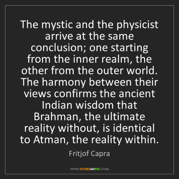 Fritjof Capra: The mystic and the physicist arrive at the same conclusion;...