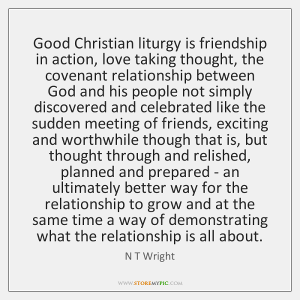 Good Christian liturgy is friendship in action, love taking thought, the covenant ...
