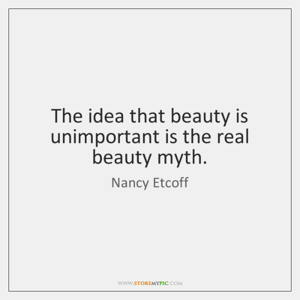 The idea that beauty is unimportant is the real beauty myth.