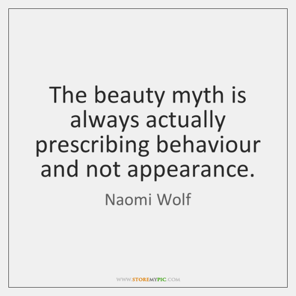 The beauty myth is always actually prescribing behaviour and not appearance.