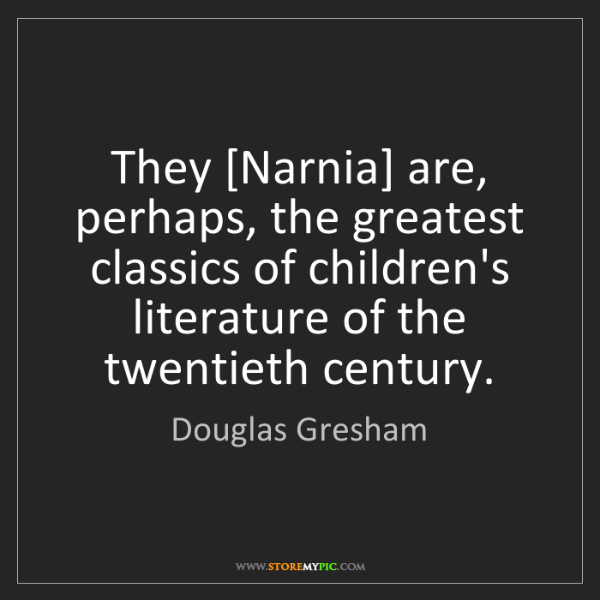 Douglas Gresham: They [Narnia] are, perhaps, the greatest classics of...