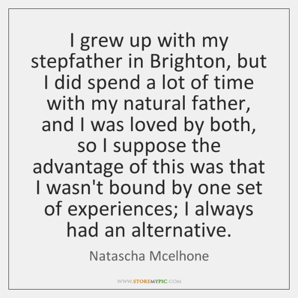 I grew up with my stepfather in Brighton, but I did spend ...