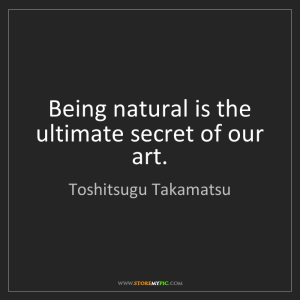 Toshitsugu Takamatsu: Being natural is the ultimate secret of our art.