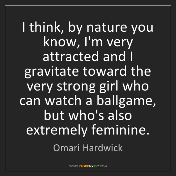 Omari Hardwick: I think, by nature you know, I'm very attracted and I...