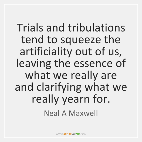 Trials and tribulations tend to squeeze the artificiality out of us, leaving ...