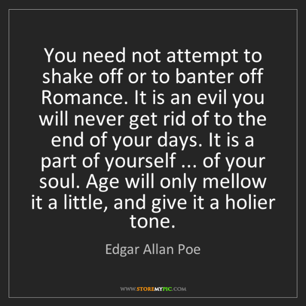 Edgar Allan Poe: You need not attempt to shake off or to banter off Romance....