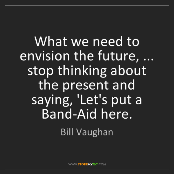 Bill Vaughan: What we need to envision the future, ... stop thinking...